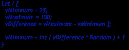 Random number within a range: Let ( [   vMinimum = 25;   vMaximum = 100;   vDifference = vMaximum - vMinimum ];    vMinimum + Int ( vDifference * Random ) + 1 )